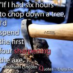 If I had six hours to chop down a tree, I'd spend the first four sharpening the axe. Abraham Lincoln