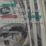 Never follow money. Always follow your passion and money automatically follows you. Anonymous