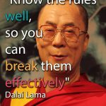 Know the rules well, so you can break them effectively. Dalai Lama