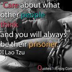 Care about what other people think and you will always be their prisoner. ― Lao Tzu