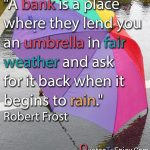 A bank is a place where they lend you an umbrella in fair weather and ask for it back when it begins to rain. Robert Frost