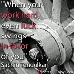When you work hard, even luck swings in favor of you. Sachin Tendulkar