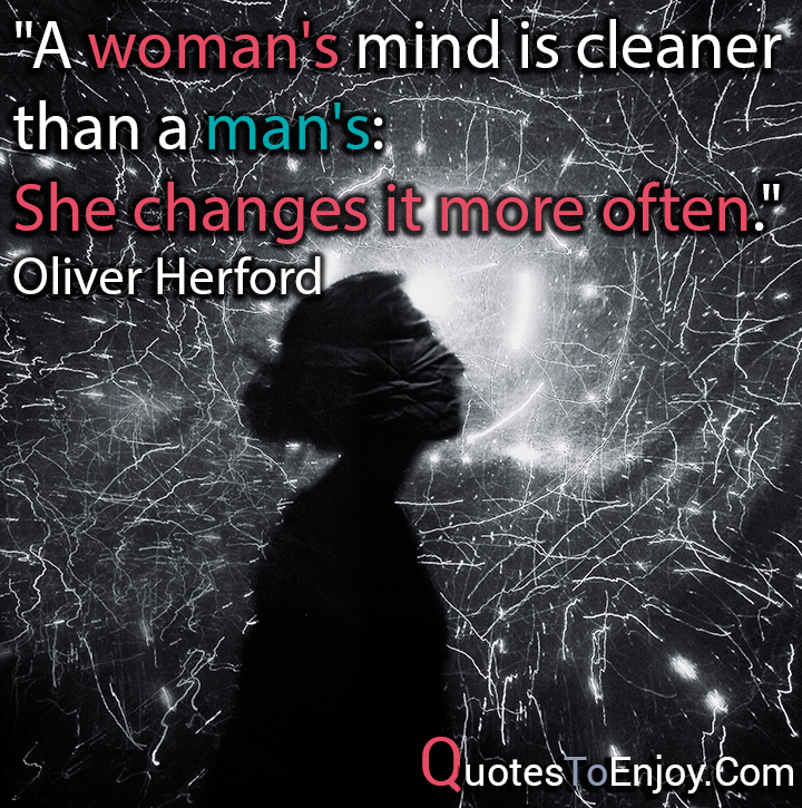 A woman's mind is cleaner than a man's: She changes it more often. Oliver Herford