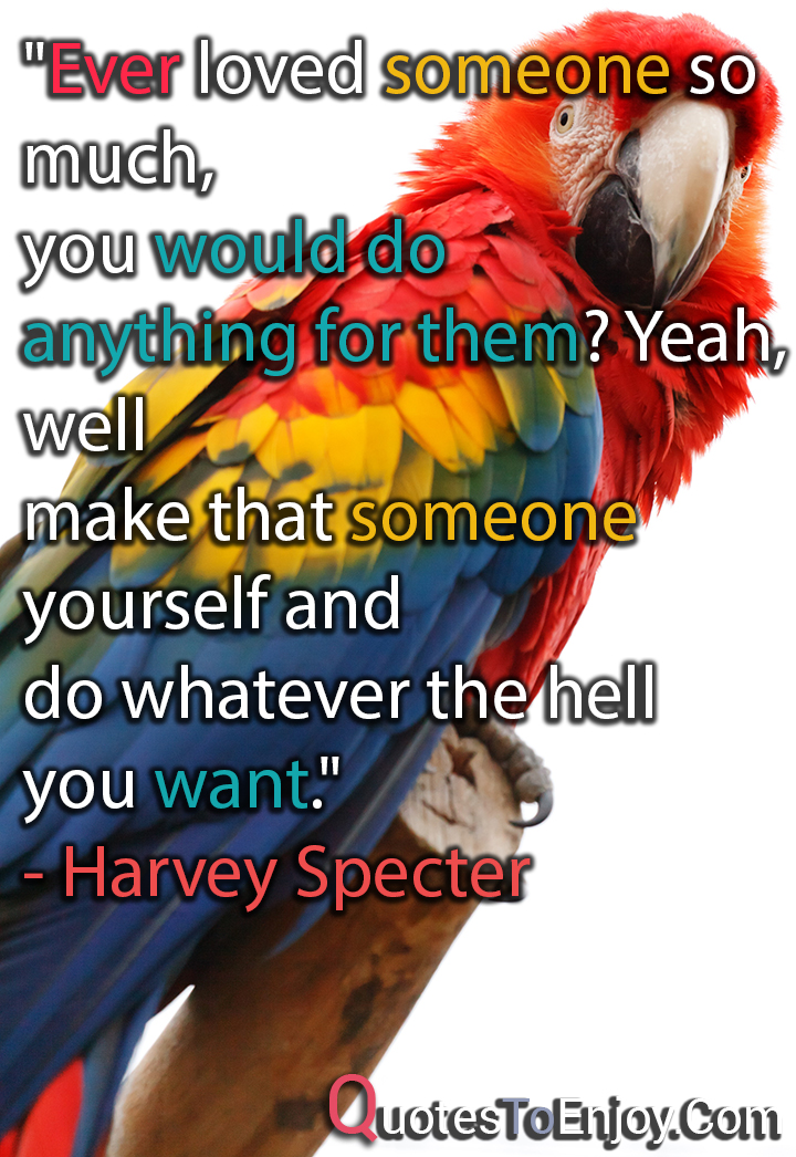 Ever loved someone so much, you would do anything for them? Yeah, well make that someone yourself and do whatever the hell you want. - Harvey Specter