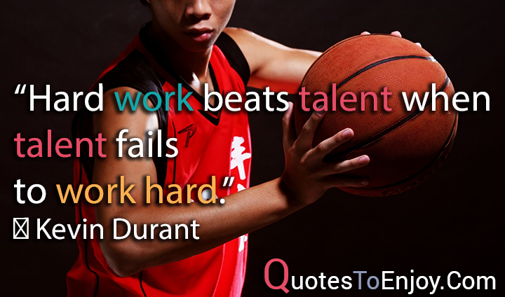Hard work beats talent when talent fails to work hard. ― Kevin Durant