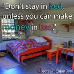 Don't stay in bed, unless you can make money in bed. George Burns 1896-1996