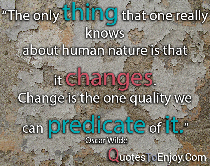 The only thing that one really knows about human nature is that it changes. Change is the one quality we can predicate of it. – Oscar Wilde