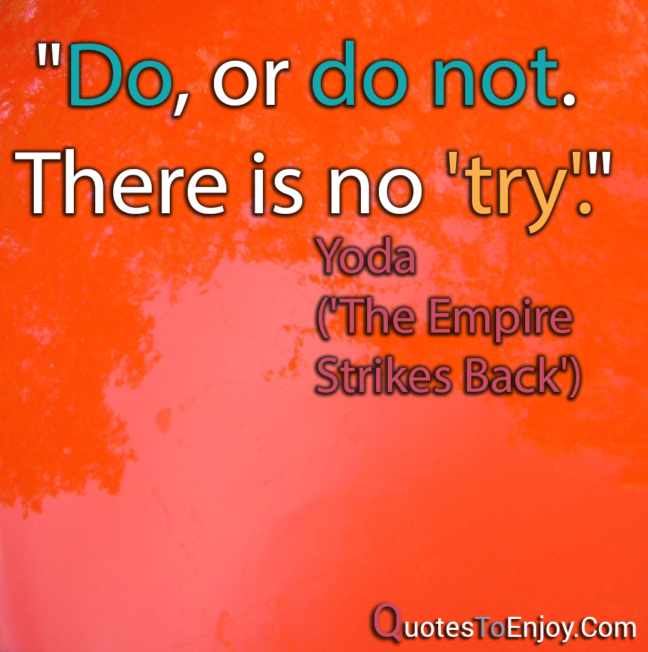 Do, or do not. There is no try. Yoda The Empire Strikes Back