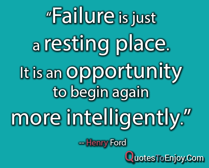 Failure is just a resting place. It is an opportunity to begin again more intelligently. Henry Ford