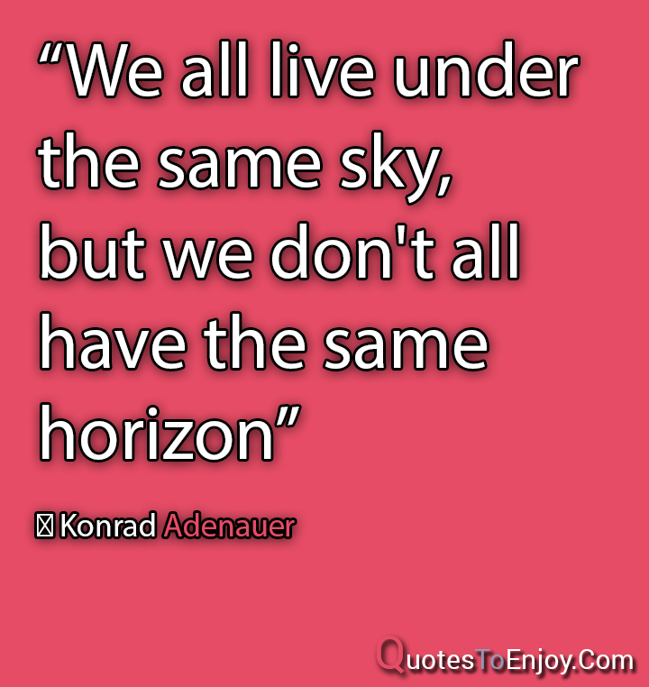 We all live under the same sky, but we don't all have the same horizon