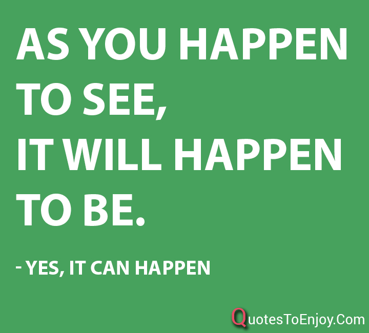 As you happen to see, it will happen to be. - Yes, It Can Happen