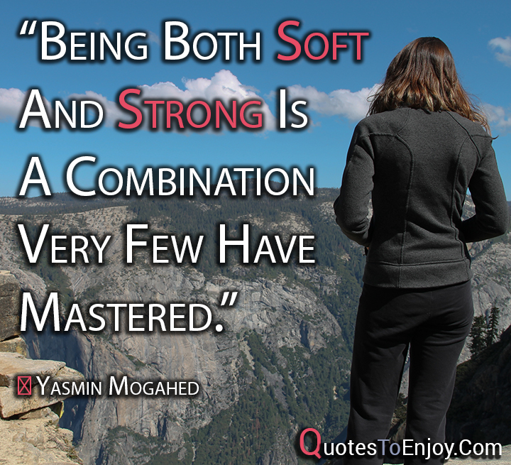 Being both soft and strong is a combination very few have mastered. Yasmin Mogahed