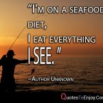 I'm on a seafood diet, I eat everything I see. Author Unknown