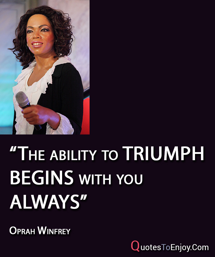 The ability to triumph begins with you always - Oprah Winfrey