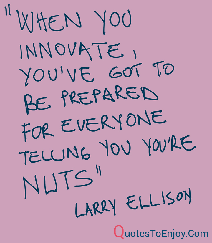 When you innovate, you've got to be prepared for everyone telling you you're nuts - Larry Ellison