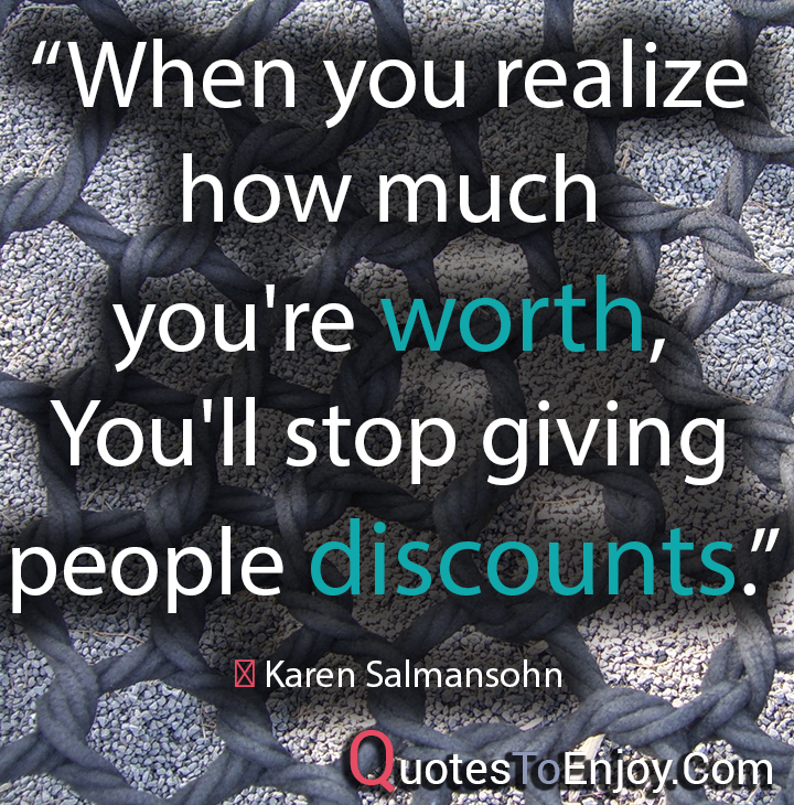 When you realize how much you're worth, You'll stop giving people discounts. ― Karen Salmansohn