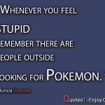 Whenever you feel stupid remember there are people outside looking for Pokemon. Author Unknown