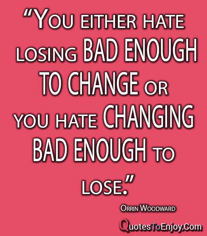 You either hate losing bad enough to change or you hate changing bad enough to lose. – Orrin Woodward