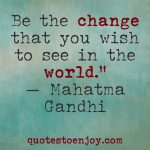 Be the change that you wish to see in the world. ― Mahatma Gandhi