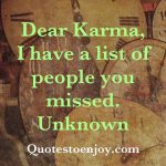 Dear Karma I have a list of people you missed. Author Unknown
