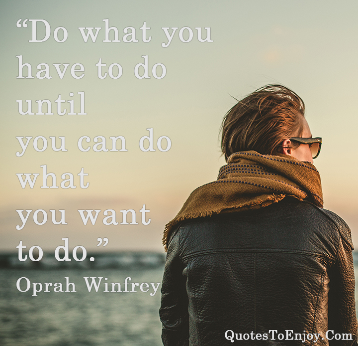 Do what you have to do until you can do what you want to do. ― Oprah Winfrey
