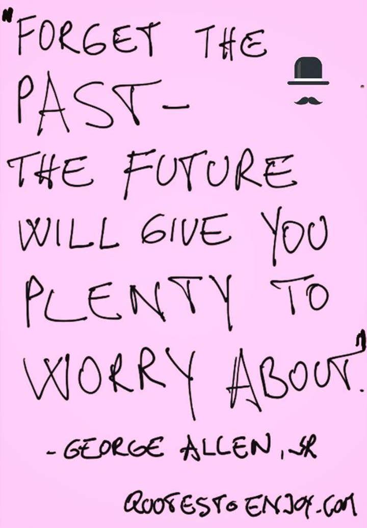 Forget the past - the future will give you plenty to worry about. George Allen, Sr