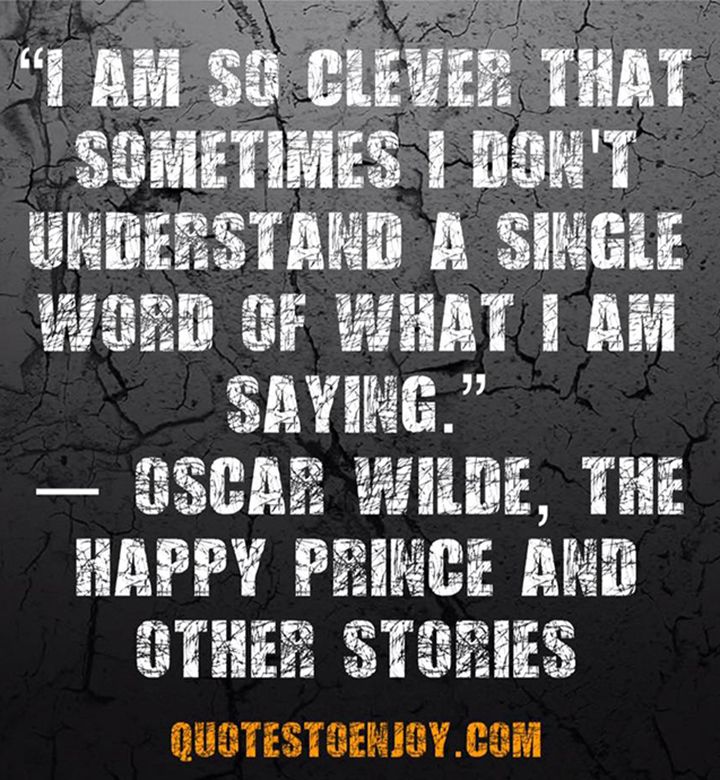I am so clever that sometimes I don't understand a single word of what I am saying. Oscar Wilde, The Happy Prince and Other Stories
