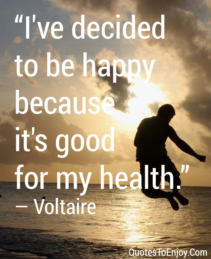 I've decided to be happy because it's good for my health. ― Voltaire