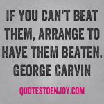If you can't beat them, arrange to have them beaten. George Carlin