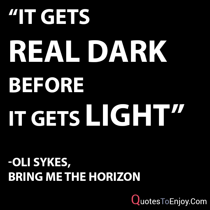 It gets real dark before it gets light. Oli Sykes, Bring Me The Horizon