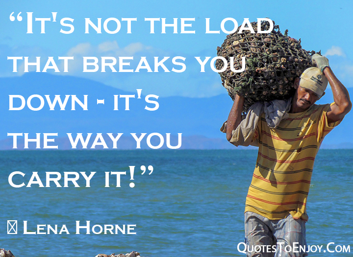 It's not the load that breaks you down - it's the way you carry it ― Lena Horne