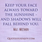 Keep your face always toward the sunshine - and shadows will fall behind you. ― Walt Whitman