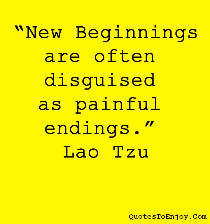 New Beginnings are often disguised as painful endings. ― Lao Tzu