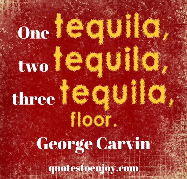 One tequila, two tequila, three tequila, floor. George Carlin