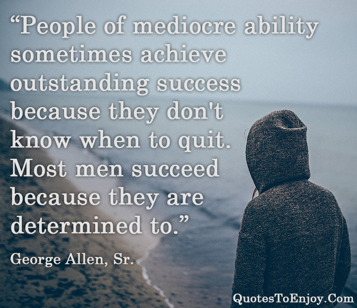 People of mediocre ability sometimes achieve outstanding success because they don't know when to quit. Most men succeed because they are determined to. George Allen, Sr.
