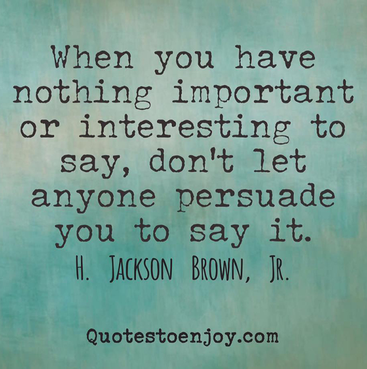 When you have nothing important or interesting to say, don't let anyone persuade you to say it. H. Jackson Brown, Jr.