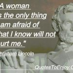 A woman is the only thing I am afraid of that I know will not hurt me. - Abraham Lincoln