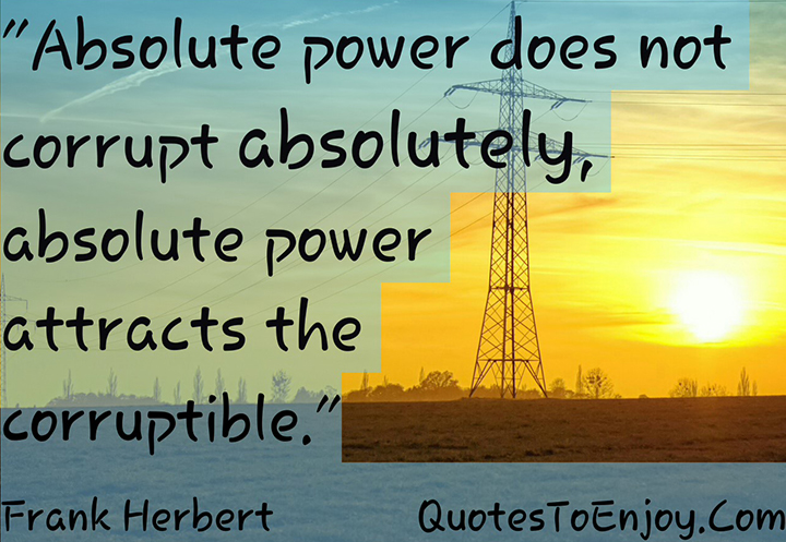 Absolute power does not corrupt absolutely, absolute power attracts the corruptible. Frank Herbert