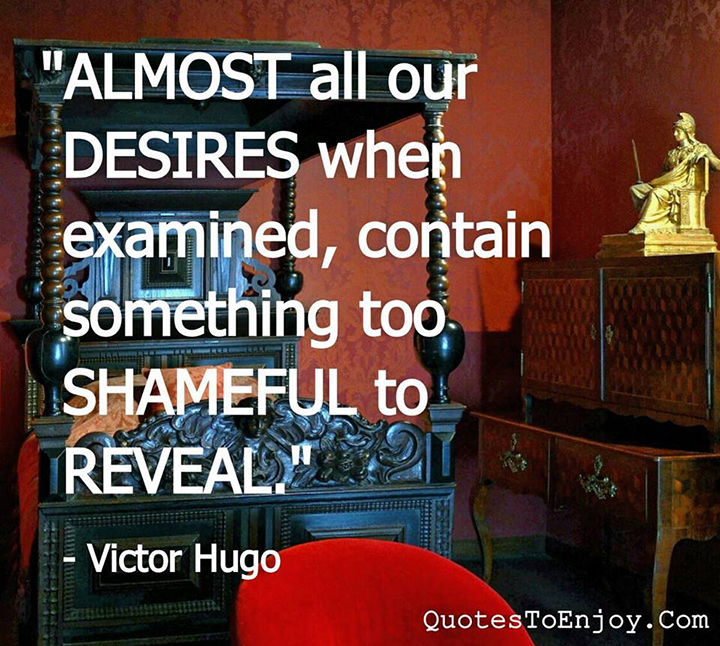 Almost all our desires, when examined, contain something too shameful to reveal. - Victor Hugo