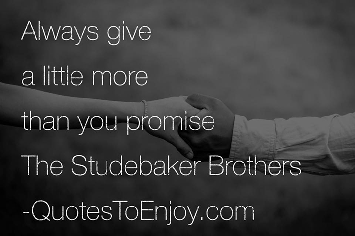 Always give a little more than you promise. The Studebaker Brothers Source