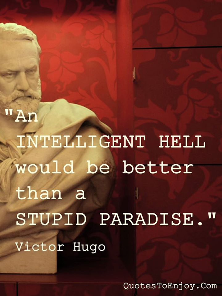 An intelligent hell would be better than a stupid paradise. - Victor Hugo