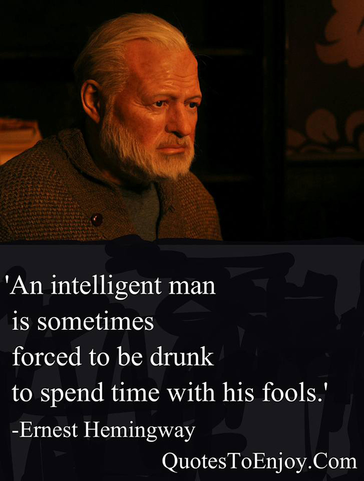 An intelligent man is sometimes forced to be drunk to spend time with his fools. - Ernest Hemingway