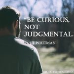 Be curious, not judgmental. Walt Whitman