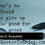 Don't be afraid to give up the good to go for the great. - John D. Rockefeller