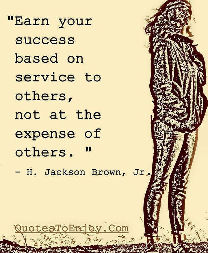Earn your success based on service to others, not at the expense of others. H. Jackson Brown, Jr.