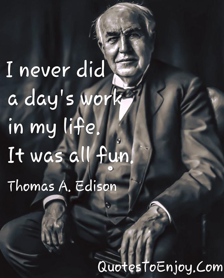 I never did a day's work in my life. It was all fun. Thomas A. Edison