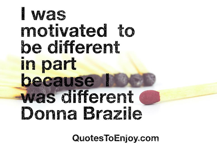 I was motivated to be different in part because I was different. - Donna Brazile