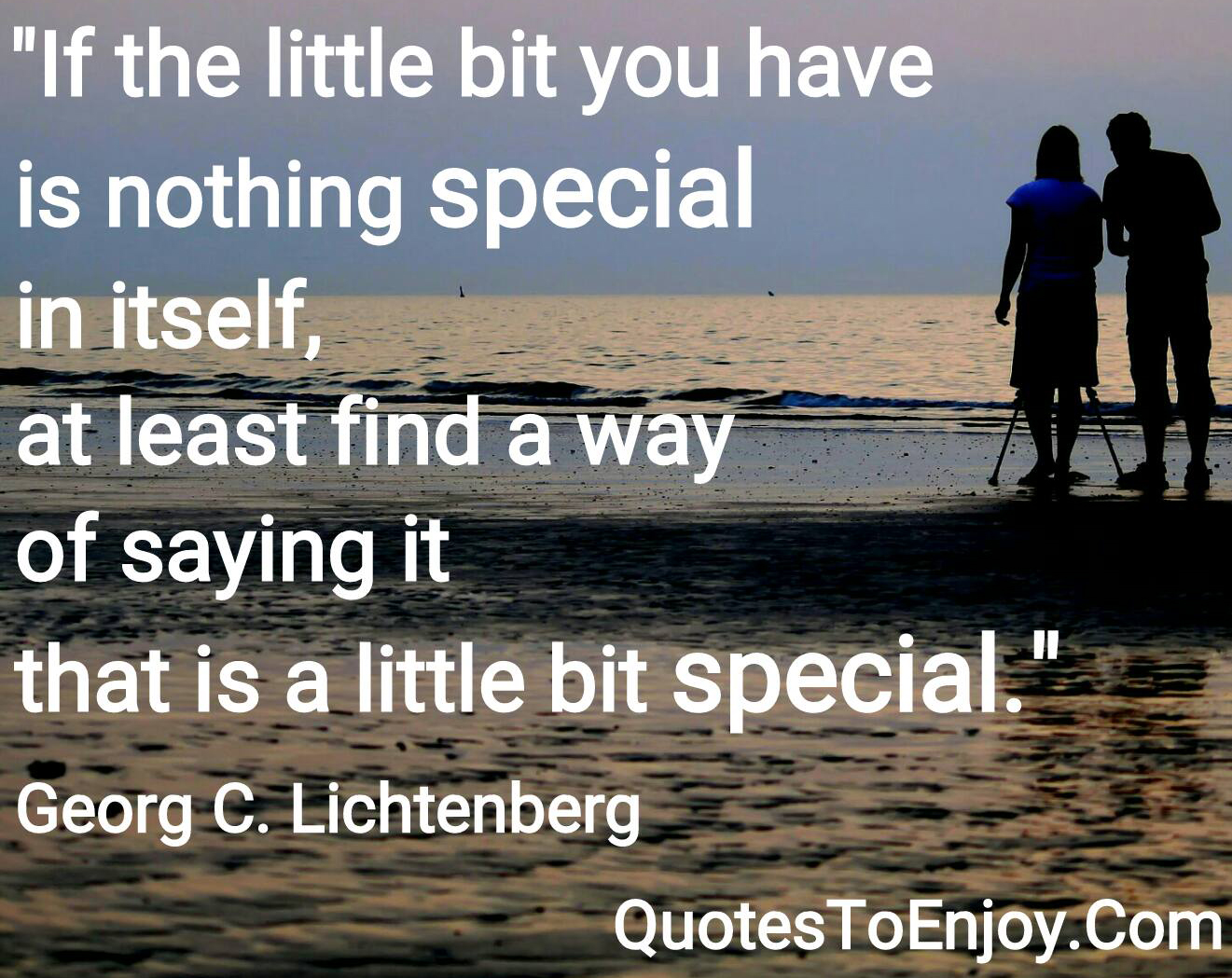 If the little bit you have is nothing special in itself, at least find a way of saying it that is a little bit special. Georg C. Lichtenberg