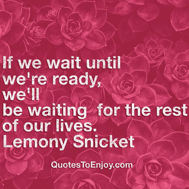If we wait until we're ready, we'll be waiting for the rest of our lives. Lemony Snicket