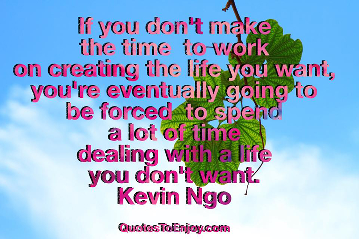 If you don't make the time to work on creating the life you want, you're eventually going to be forced to spend a LOT of time dealing with a life you don't want. Kevin Ngo